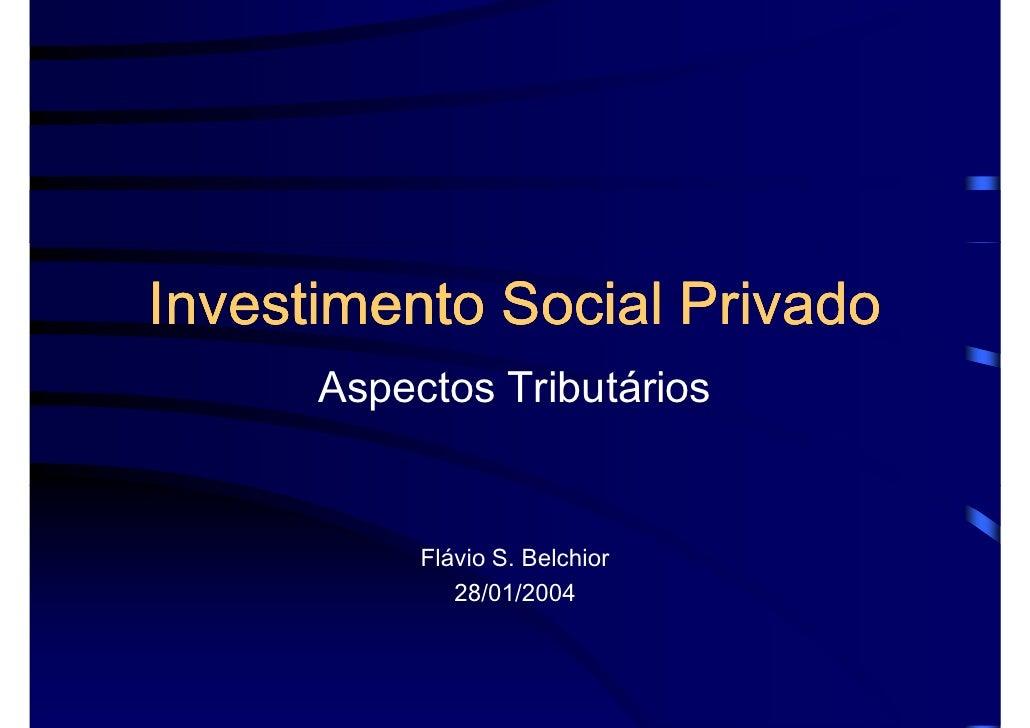 Investimento Social Privado      Aspectos Tributários           Flávio S. Belchior              28/01/2004