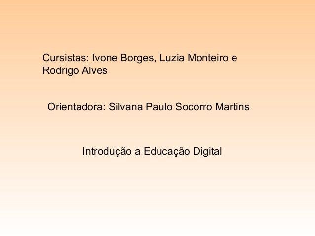 Cursistas: Ivone Borges, Luzia Monteiro e Rodrigo Alves Orientadora: Silvana Paulo Socorro Martins Introdução a Educação D...
