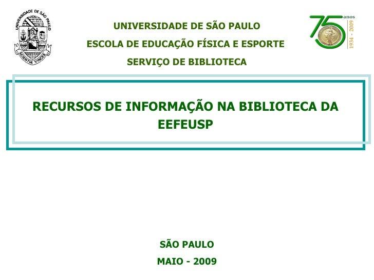 RECURSOS DE INFORMAÇÃO NA BIBLIOTECA DA EEFEUSP SÃO PAULO MAIO - 2009 UNIVERSIDADE DE SÃO PAULO ESCOLA DE EDUCAÇÃO FÍSICA ...