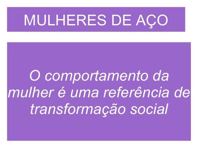 MULHERES DE AÇO  O comportamento damulher é uma referência de   transformação social
