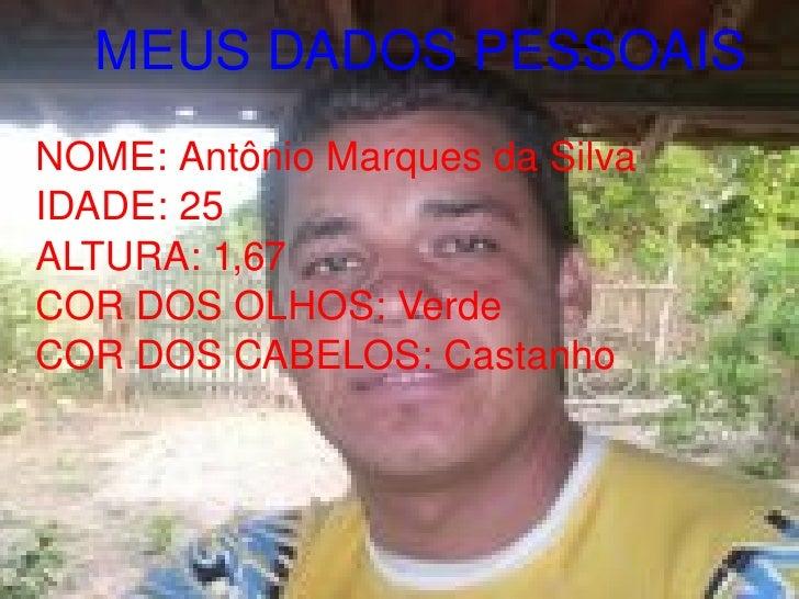 MEUS DADOS PESSOAIS NOME: Antônio Marques da Silva IDADE: 25 ALTURA: 1,67 COR DOS OLHOS: Verde COR DOS CABELOS: Castanho