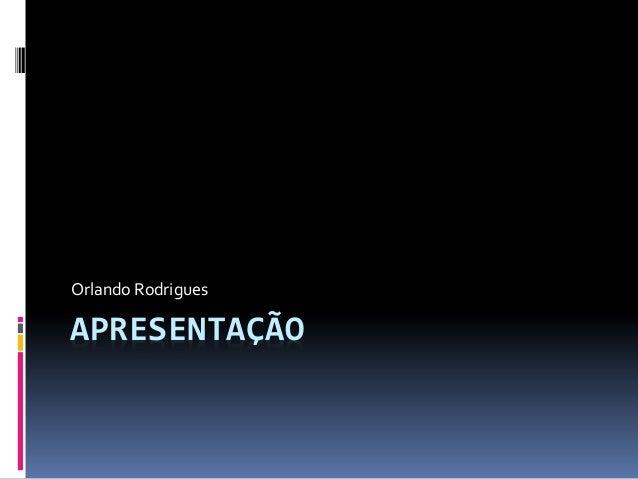APRESENTAÇÃO Orlando Rodrigues