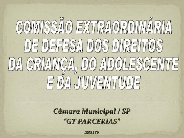 """Câmara Municipal / SP """" GT PARCERIAS"""" 2010 COMISSÃO EXTRAORDINÁRIA  DE DEFESA DOS DIREITOS  DA CRIANÇA, DO ADOLESCENTE  E ..."""