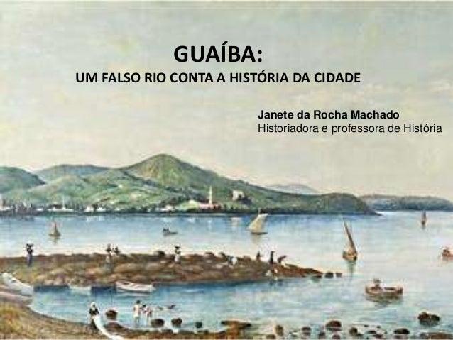 GUAÍBA: Um falso rio conta a história da cidade Janete da Rocha Machado Historiadora e professora de História GUAÍBA: UM F...