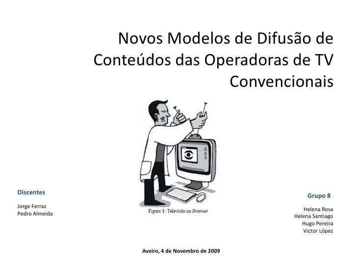 Novos Modelos de Difusão de Conteúdos das Operadoras de TV Convencionais<br />Discentes<br />Grupo 8<br />Jorge Ferraz<br ...