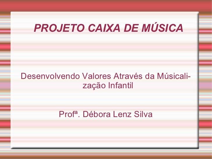 PROJETO CAIXA DE MÚSICA Desenvolvendo Valores Através da Músicalização Infantil Profª. Débora Lenz Silva