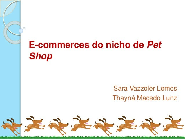 E-commerces do nicho de Pet Shop Sara Vazzoler Lemos Thayná Macedo Lunz