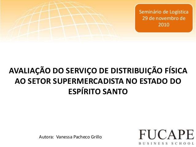Seminário de Logística 29 de novembro de 2010 AVALIAÇÃO DO SERVIÇO DE DISTRIBUIÇÃO FÍSICA AO SETOR SUPERMERCADISTA NO ESTA...