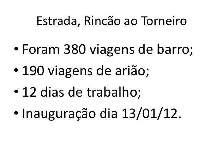 Estrada, Rincão ao Torneiro• Foram 380 viagens de barro;• 190 viagens de arião;• 12 dias de trabalho;• Inauguração dia 13/...