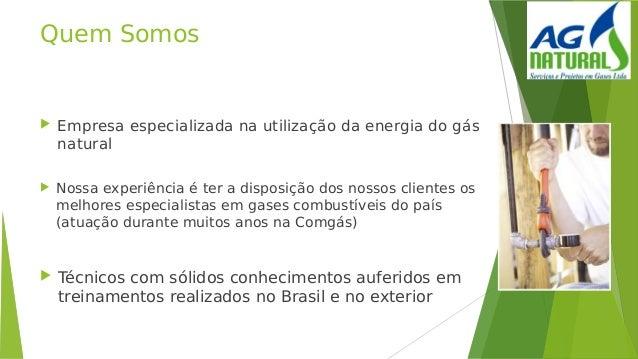 Quem Somos  Empresa especializada na utilização da energia do gás natural  Nossa experiência é ter a disposição dos noss...