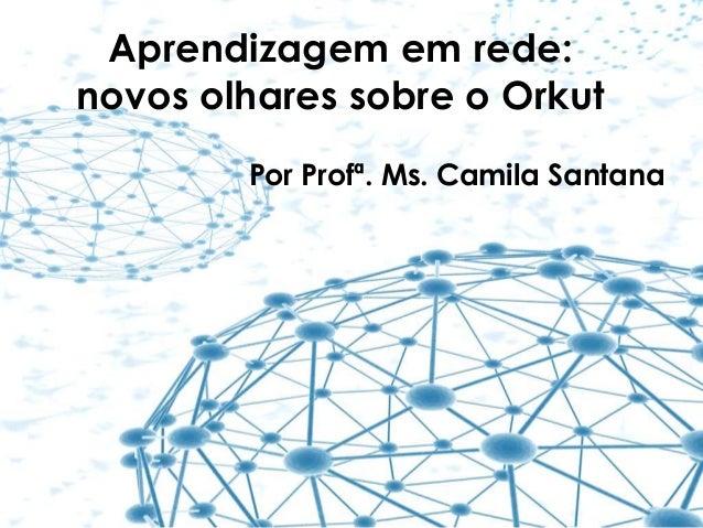 Aprendizagem em rede: novos olhares sobre o Orkut Por Profª. Ms. Camila Santana