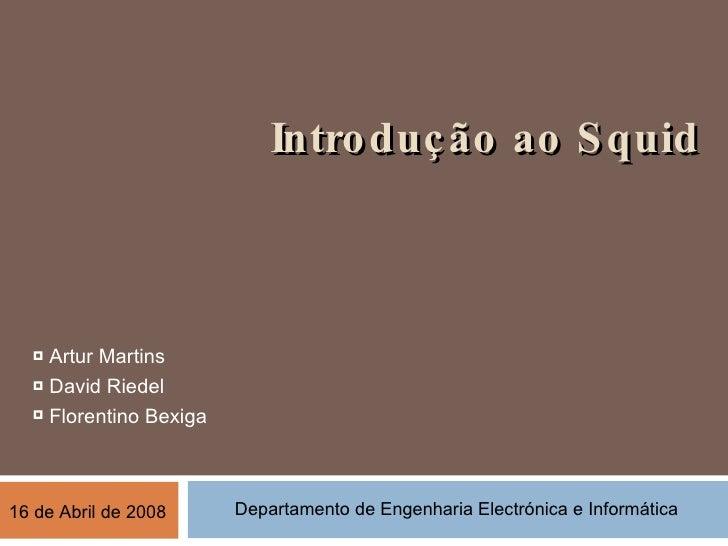 Introdução ao Squid <ul><li>Artur Martins </li></ul><ul><li>David Riedel </li></ul><ul><li>Florentino Bexiga </li></ul>Dep...