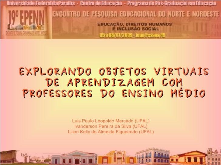 EXPLORANDO OBJETOS VIRTUAIS DE APRENDIZAGEM COM PROFESSORES DO ENSINO MÉDIO Luis Paulo Leopoldo Mercado (UFAL) Ivanderson ...