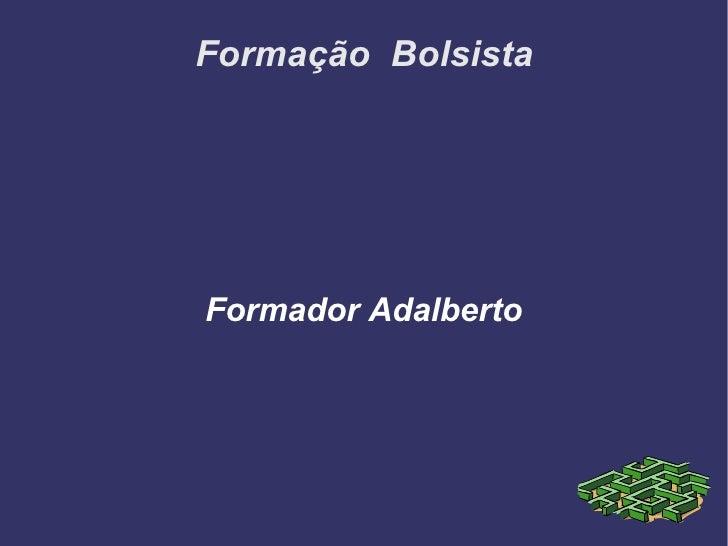 Formação  Bolsista <ul><ul><li>Formador Adalberto </li></ul></ul>
