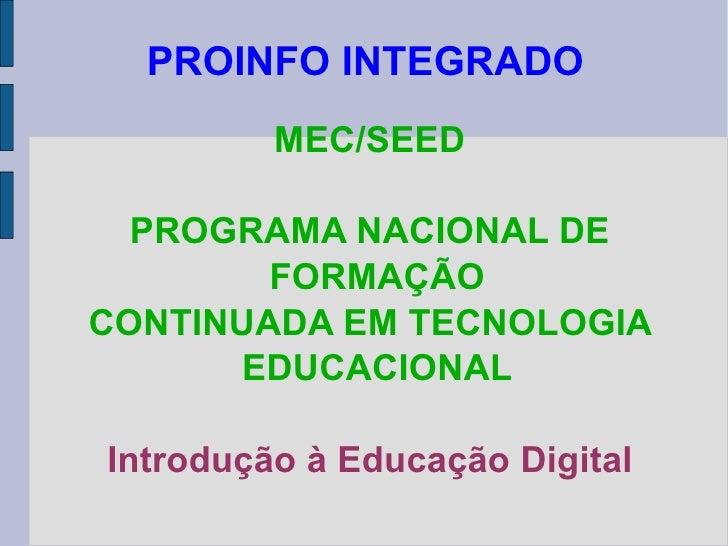 PROINFO INTEGRADO MEC/SEED PROGRAMA NACIONAL DE FORMAÇÃO CONTINUADA EM TECNOLOGIA EDUCACIONAL Introdução à Educação Digital