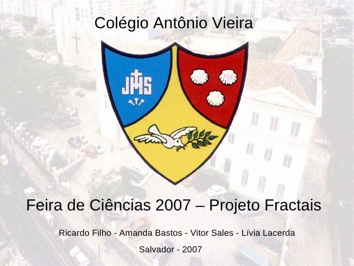 Feira de Ciências 2007 – Projeto Fractais Salvador - 2007 Ricardo Filho - Amanda Bastos - Vitor Sales - Lívia Lacerda Colé...