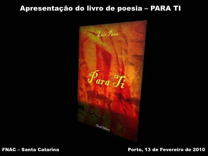 Apresentação do livro de poesia – PARA TI<br />FNAC – Santa Catarina <br />Porto, 13 de Fevereiro de 2010<br />