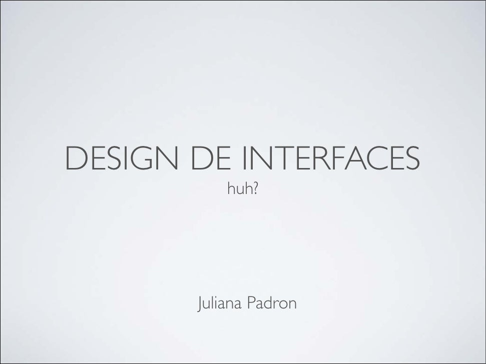 DESIGN DE INTERFACES            huh?            Juliana Padron