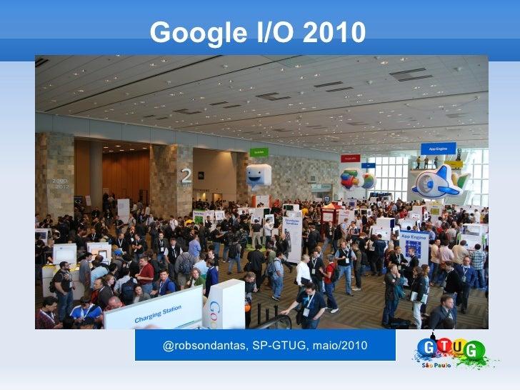 Google I/O 2010     @robsondantas, SP-GTUG, maio/2010