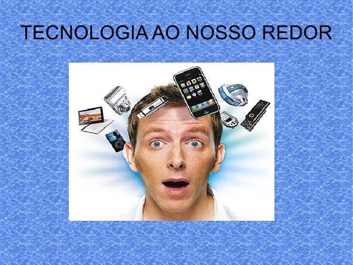 TECNOLOGIA AO NOSSO REDOR