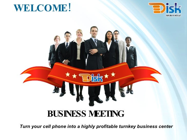 WELCOME! Turn your cell phone into a highly profitable turnkey business center BUSINESS MEETING