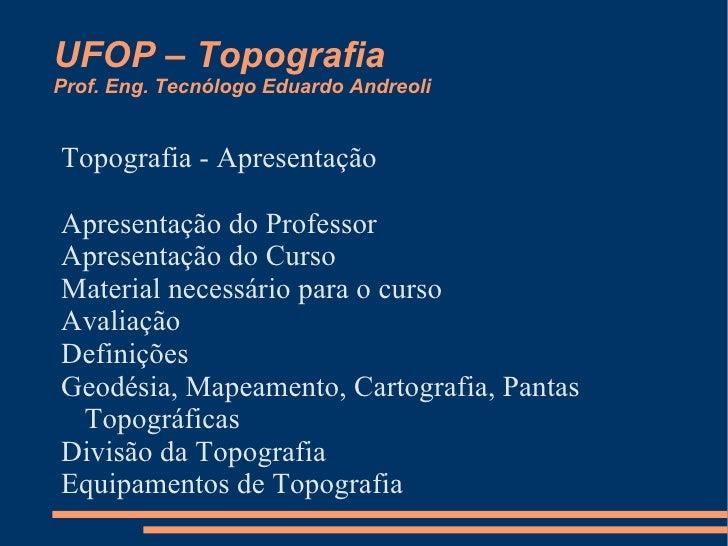 UFOP – Topografia Prof. Eng. Tecnólogo Eduardo Andreoli Topografia - Apresentação <ul><li>Apresentação do Professor