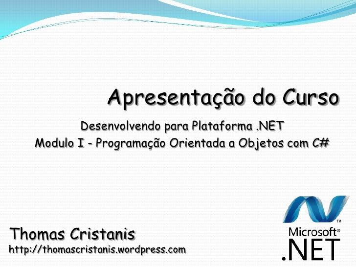 Apresentação do Curso           Desenvolvendo para Plataforma .NET    Modulo I - Programação Orientada a Objetos com C#   ...