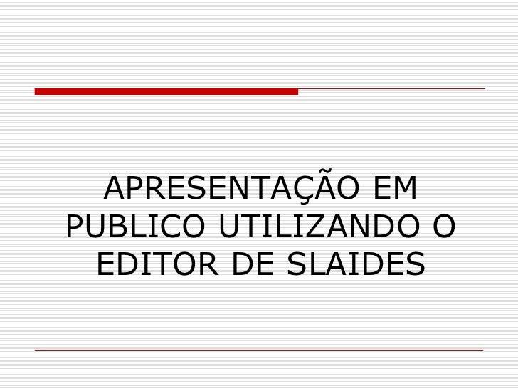 APRESENTAÇÃO EM PUBLICO UTILIZANDO O EDITOR DE SLAIDES