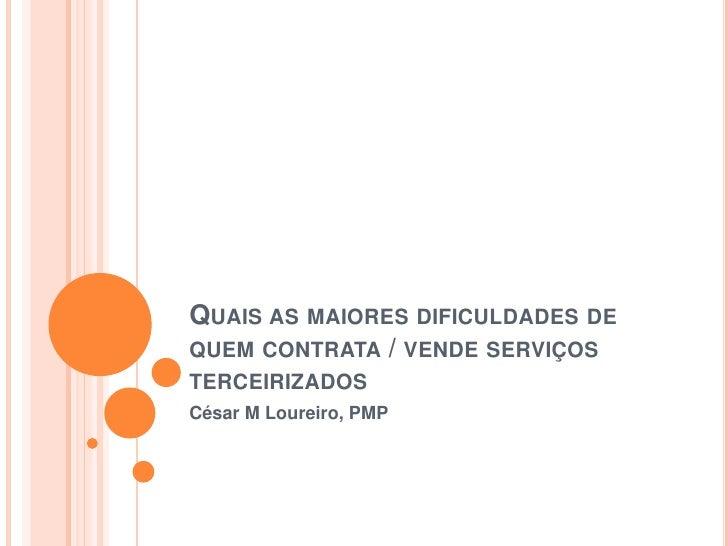 Quais as maiores dificuldades de quem contrata / vende serviços terceirizados<br />César M Loureiro, PMP<br />