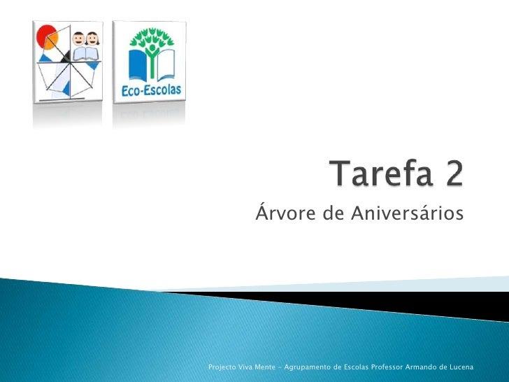 Tarefa 2<br />Árvore de Aniversários<br />Projecto Viva Mente - Agrupamento de Escolas Professor Armando de Lucena<br />