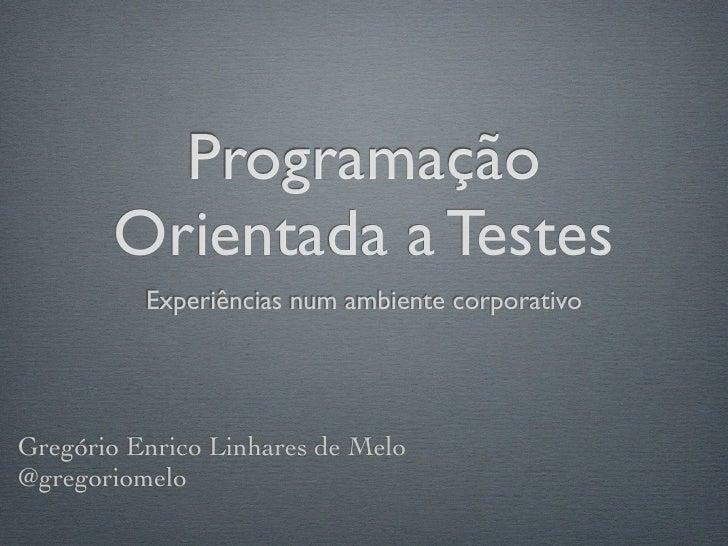 Programação        Orientada a Testes           Experiências num ambiente corporativo     Gregório Enrico Linhares de Melo...