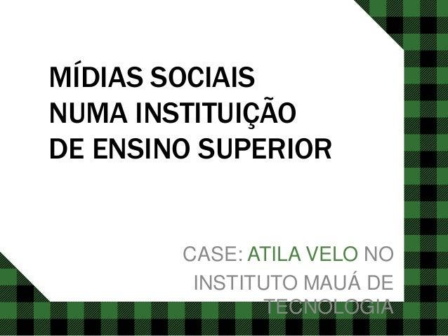 MÍDIAS SOCIAIS NUMA INSTITUIÇÃO DE ENSINO SUPERIOR CASE: ATILA VELO NO INSTITUTO MAUÁ DE TECNOLOGIA