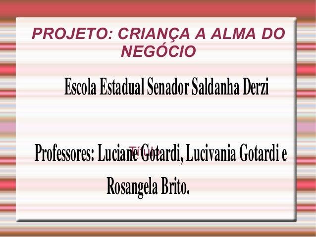 PROJETO: CRIANÇA A ALMA DO NEGÓCIO Título EscolaEstadualSenadorSaldanhaDerzi Professores:LucianeGotardi,Lucivania...