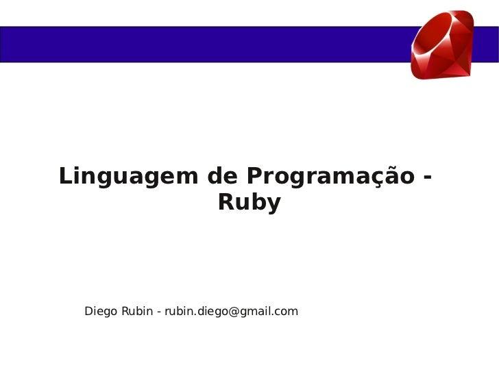 Linguagem de Programação -           Ruby Diego Rubin - rubin.diego@gmail.com