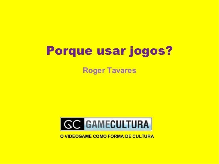 Porque usar jogos? Roger Tavares O VIDEOGAME COMO FORMA DE CULTURA