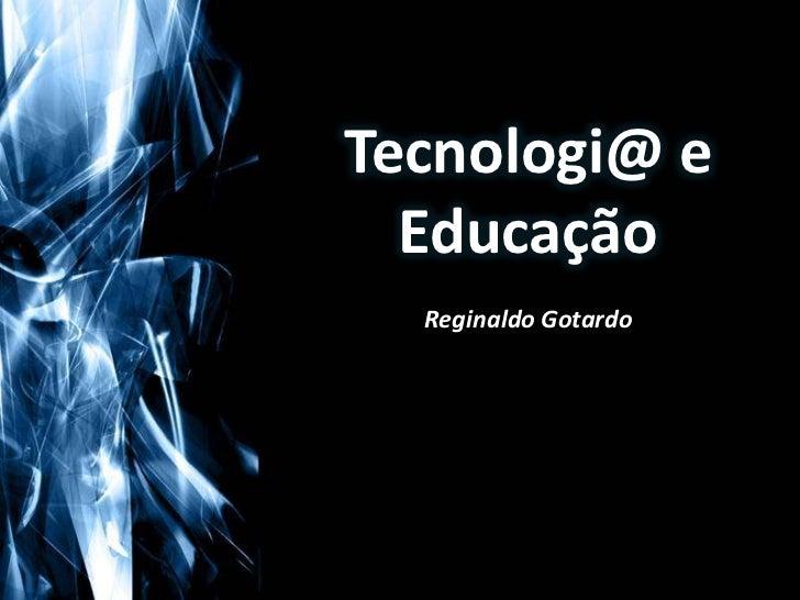 Tecnologi@ e Educação<br />Reginaldo Gotardo<br />