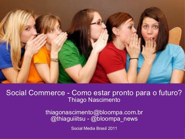 Social Commerce - Como estar pronto para o futuro? Thiago Nascimento [email_address] @thiaguiiitsu - @bloompa_news Social ...