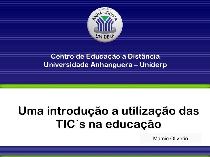 Uma introdução a utilização das TIC´s na educação Marcio Oliverio Centro de Educação a Distância Universidade Anhanguera –...