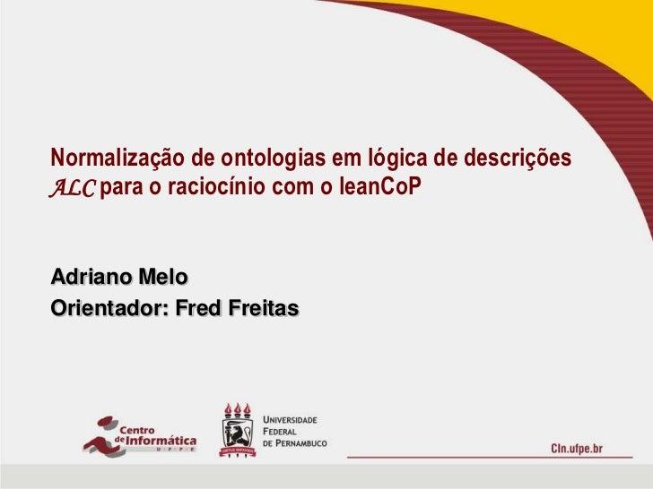 Adriano Melo<br />Orientador: Fred Freitas<br />Normalização de ontologias em lógica de descrições ALC para o raciocínio c...