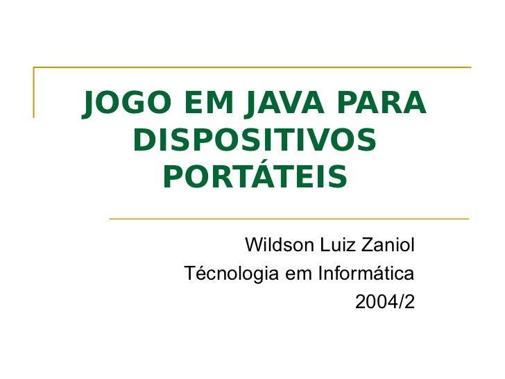 JOGO EM JAVA PARA  DISPOSITIVOS    PORTÁTEIS          Wildson Luiz Zaniol    Técnologia em Informática                    ...