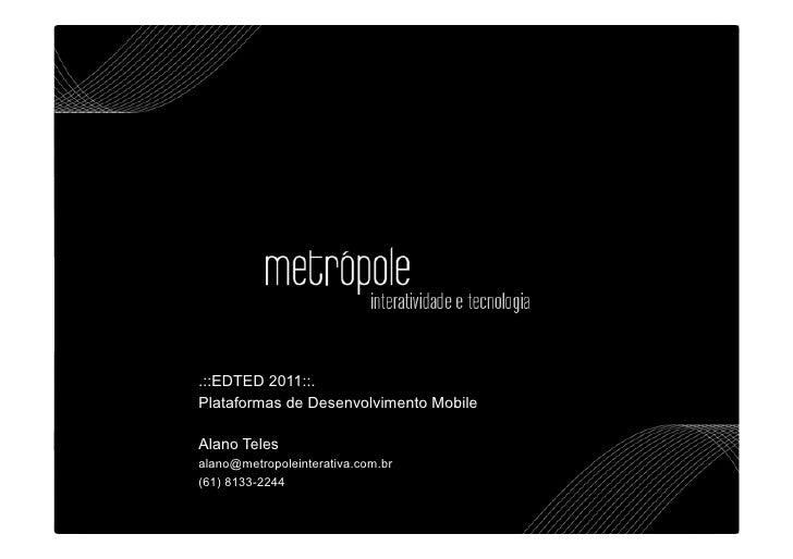 .::EDTED 2011::.Plataformas de Desenvolvimento MobileAlano Telesalano@metropoleinterativa.com.br(61) 8133-2244