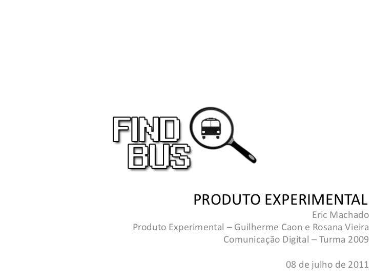 PRODUTO EXPERIMENTAL                                        Eric MachadoProduto Experimental – Guilherme Caon e Rosana Vie...