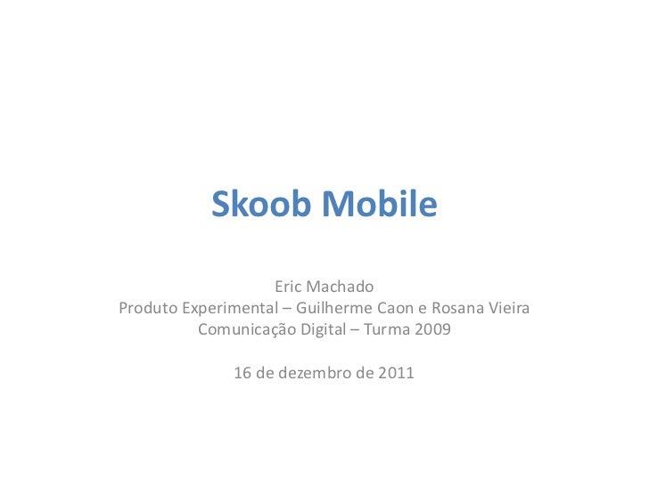 Skoob Mobile                   Eric MachadoProduto Experimental – Guilherme Caon e Rosana Vieira          Comunicação Digi...