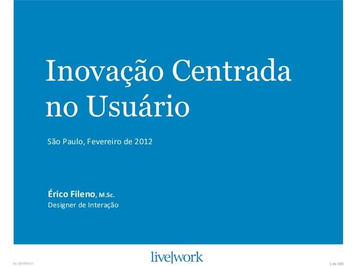 Inovação Centrada                    no Usuário                    São Paulo, Fevereiro de 2012                 ...