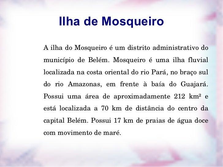 Ilha de Mosqueiro A ilha do Mosqueiro é um distrito administrativo do município de Belém. Mosqueiro é uma ilha fluvial loc...