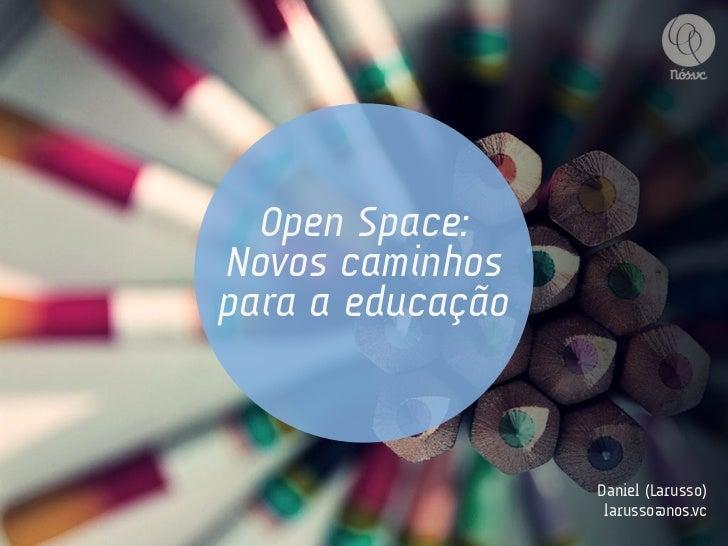 Open Space:Novos caminhospara a educação                  Daniel (Larusso)                   larusso@nos.vc