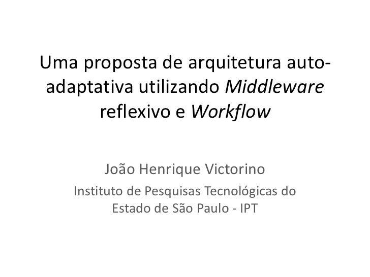 Uma proposta de arquitetura auto- adaptativa utilizando Middleware       reflexivo e Workflow        João Henrique Victori...