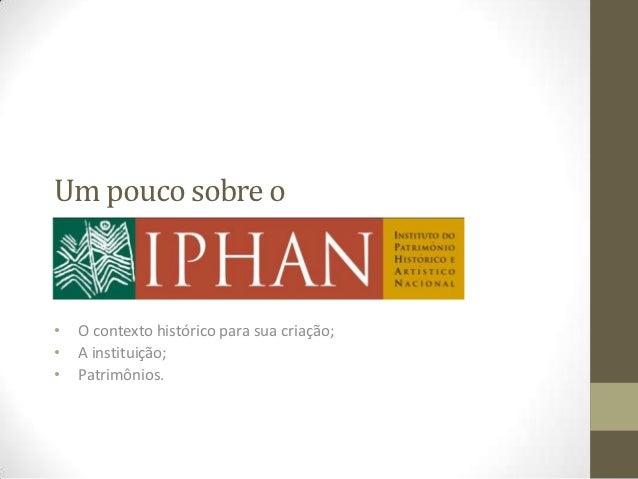 Um pouco sobre oIPHAN•   O contexto histórico para sua criação;•   A instituição;•   Patrimônios.