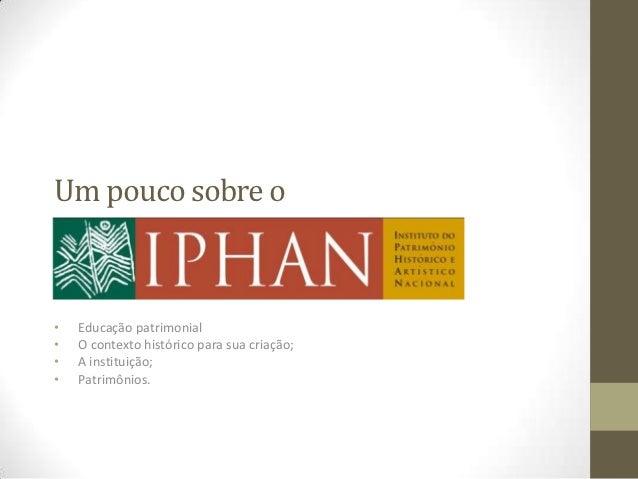 Um pouco sobre oIPHAN•   Educação patrimonial•   O contexto histórico para sua criação;•   A instituição;•   Patrimônios.