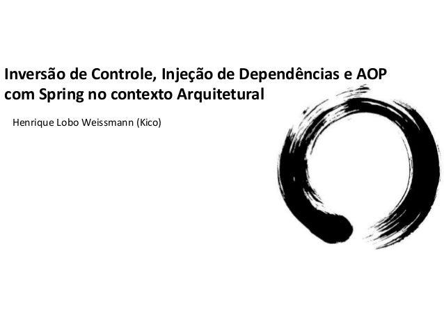Inversão de Controle, Injeção de Dependências e AOPcom Spring no contexto Arquitetural Henrique Lobo Weissmann (Kico)
